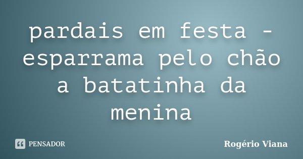 pardais em festa - esparrama pelo chão a batatinha da menina... Frase de Rogério Viana.