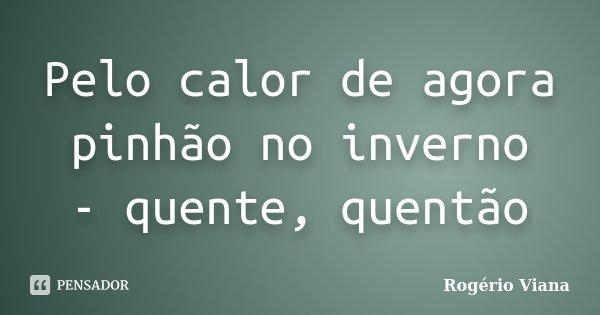 Pelo calor de agora pinhão no inverno - quente, quentão... Frase de Rogério Viana.