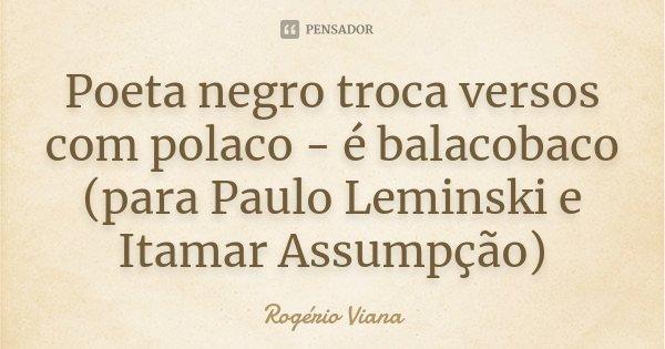 Poeta negro troca versos com polaco - é balacobaco (para Paulo Leminski e Itamar Assumpção)... Frase de Rogério Viana.