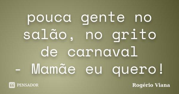 pouca gente no salão, no grito de carnaval - Mamãe eu quero!... Frase de Rogério Viana.