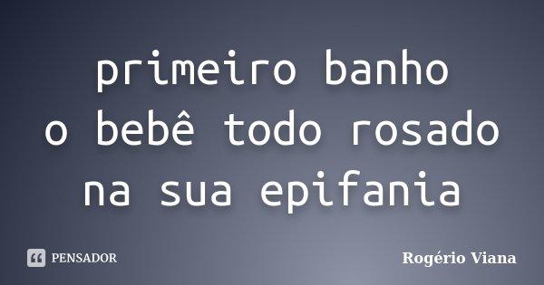 primeiro banho o bebê todo rosado na sua epifania... Frase de Rogério Viana.