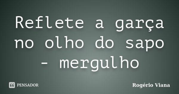 Reflete a garça no olho do sapo - mergulho... Frase de Rogério Viana.