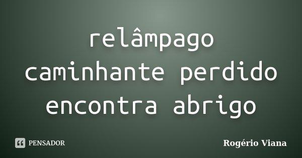 relâmpago caminhante perdido encontra abrigo... Frase de Rogério Viana.