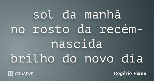 sol da manhã no rosto da recém-nascida brilho do novo dia... Frase de Rogério Viana.