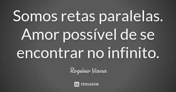 Somos retas paralelas. Amor possível de se encontrar no infinito.... Frase de Rogério Viana.