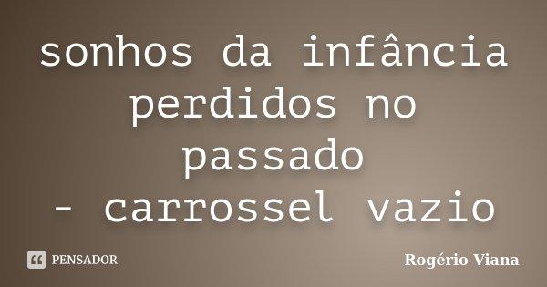sonhos da infância perdidos no passado - carrossel vazio... Frase de Rogério Viana.