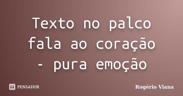 Texto no palco fala ao coração - pura emoção... Frase de Rogério Viana.