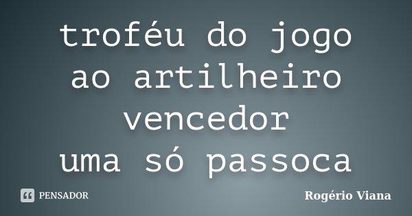 troféu do jogo ao artilheiro vencedor uma só passoca... Frase de Rogério Viana.