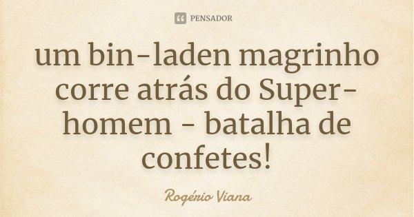 um bin-laden magrinho corre atrás do Super-homem - batalha de confetes!... Frase de Rogério Viana.