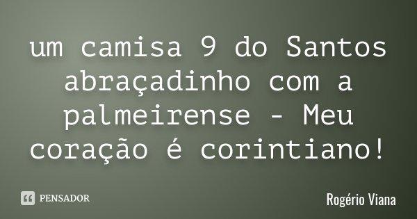 um camisa 9 do Santos abraçadinho com a palmeirense - Meu coração é corintiano!... Frase de Rogério Viana.