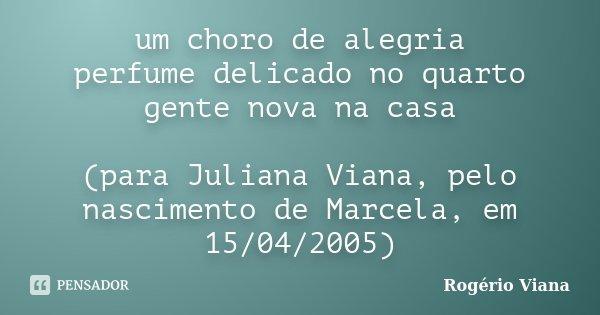 um choro de alegria perfume delicado no quarto gente nova na casa (para Juliana Viana, pelo nascimento de Marcela, em 15/04/2005)... Frase de Rogério Viana.