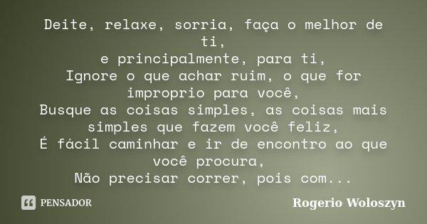 Deite, relaxe, sorria, faça o melhor de ti, e principalmente, para ti, Ignore o que achar ruim, o que for improprio para você, Busque as coisas simples, as cois... Frase de Rogerio Woloszyn.