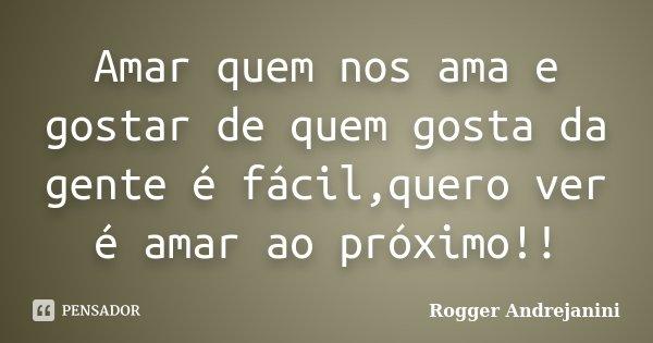 Amar quem nos ama e gostar de quem gosta da gente é fácil,quero ver é amar ao próximo!!... Frase de Rogger Andrejanini.
