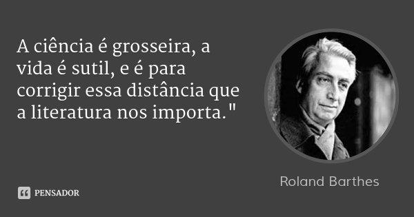 """A ciência é grosseira, a vida é sutil, e é para corrigir essa distância que a literatura nos importa.""""... Frase de Roland Barthes."""