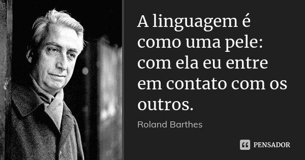 A linguagem é como uma pele: com ela eu entre em contato com os outros.... Frase de Roland Barthes.