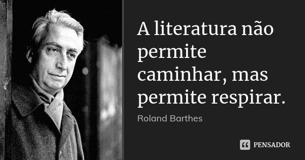 A literatura não permite caminhar, mas permite respirar.... Frase de Roland Barthes.