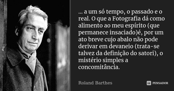 ... a um só tempo, o passado e o real. O que a Fotografia dá como alimento ao meu espírito (que permanece insaciado)é, por um ato breve cujo abalo não pode deri... Frase de Roland Barthes.