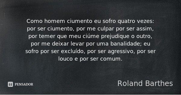 Como homem ciumento eu sofro quatro vezes: por ser ciumento, por me culpar por ser assim, por temer que meu ciúme prejudique o outro, por me deixar levar por um... Frase de Roland Barthes.