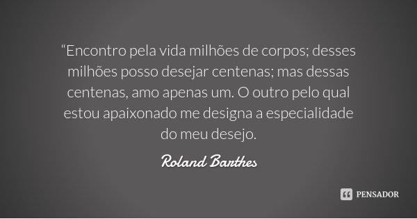 """""""Encontro pela vida milhões de corpos; desses milhões posso desejar centenas; mas dessas centenas, amo apenas um. O outro pelo qual estou apaixonado me designa ... Frase de Roland Barthes."""