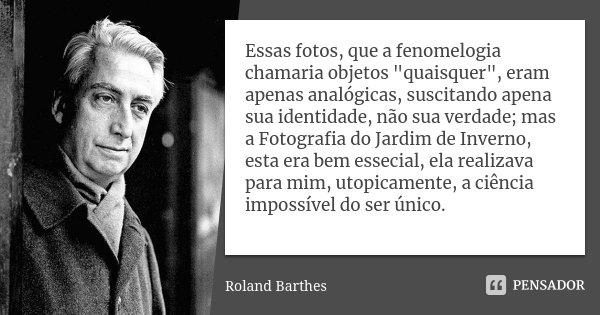 """Essas fotos, que a fenomelogia chamaria objetos """"quaisquer"""", eram apenas analógicas, suscitando apena sua identidade, não sua verdade; mas a Fotografi... Frase de Roland Barthes."""