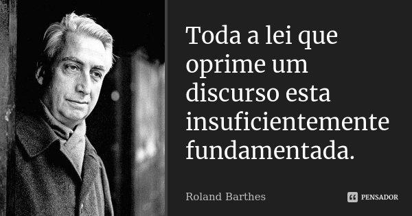 Toda a lei que oprime um discurso esta insuficientemente fundamentada.... Frase de Roland Barthes.