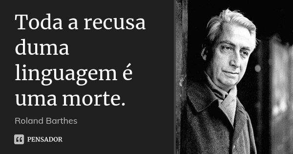 Toda a recusa duma linguagem é uma morte.... Frase de Roland Barthes.