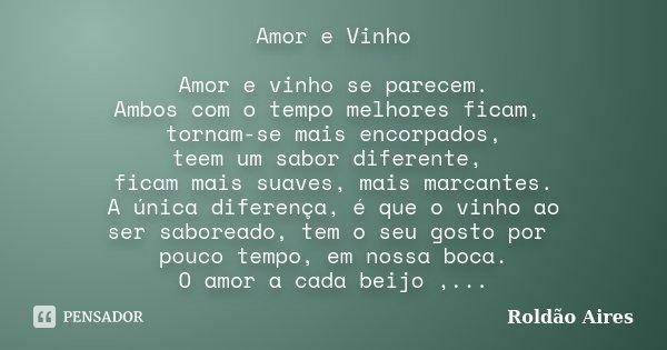 Amor e Vinho Amor e vinho se parecem. Ambos com o tempo melhores ficam, tornam-se mais encorpados, teem um sabor diferente, ficam mais suaves, mais marcantes. A... Frase de ROLDÃO AIRES.