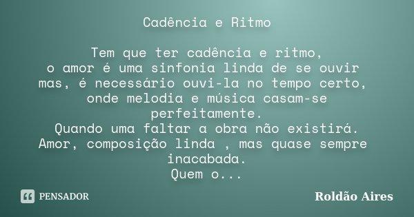 Cadência e Ritmo Tem que ter cadência e ritmo, o amor é uma sinfonia linda de se ouvir mas, é necessário ouvi-la no tempo certo, onde melodia e música casam-se ... Frase de ROLDÃO AIRES.
