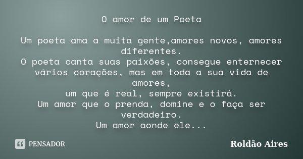 O amor de um Poeta Um poeta ama a muita gente,amores novos, amores diferentes. O poeta canta suas paixões, consegue enternecer vários corações, mas em toda a su... Frase de ROLDÃO AIRES.