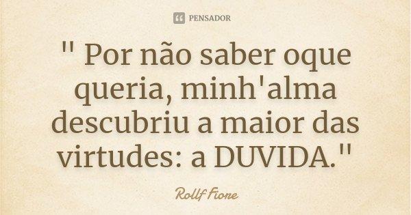 """"""" Por não saber oque queria, minh'alma descubriu a maior das virtudes: a DUVIDA.""""... Frase de Rollf Fiore."""