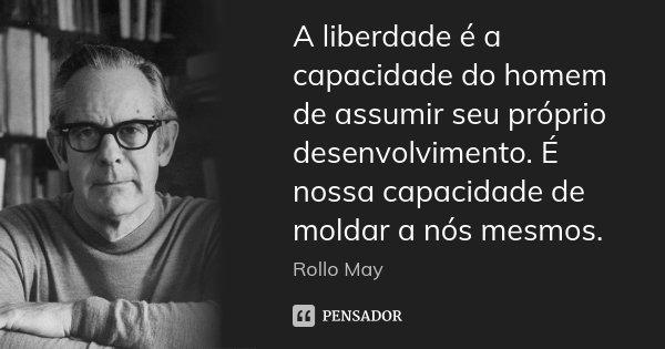 A liberdade é a capacidade do homem de assumir seu próprio desenvolvimento. É nossa capacidade de moldar a nós mesmos.... Frase de Rollo May.
