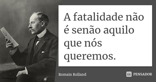 A fatalidade não é senão aquilo que nós queremos.... Frase de Romain Rolland.