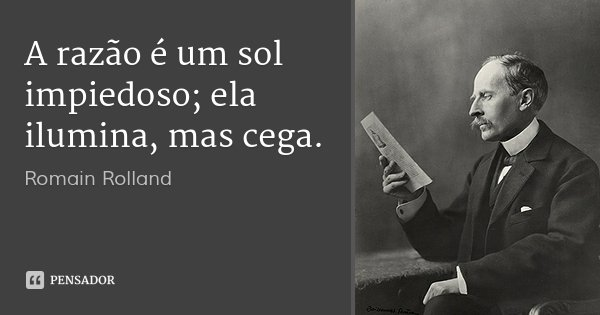 A razão é um sol impiedoso; ela ilumina, mas cega.... Frase de Romain Rolland.