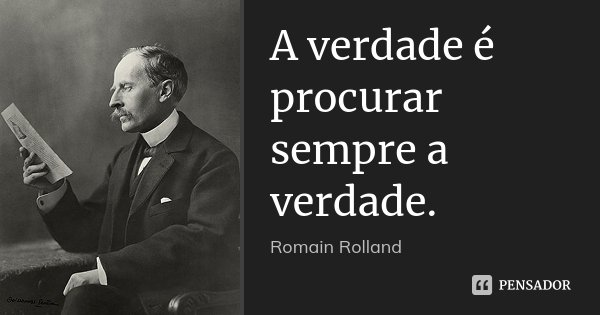 A verdade é procurar sempre a verdade.... Frase de Romain Rolland.