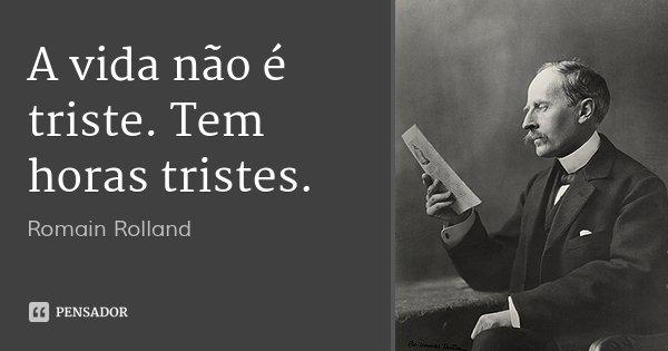 A vida não é triste. Tem horas tristes.... Frase de Romain Rolland.