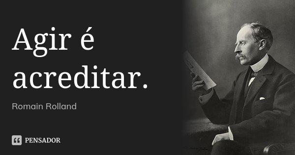 Agir é acreditar.... Frase de Romain Rolland.