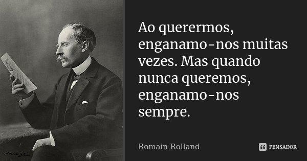 Ao querermos, enganamo-nos muitas vezes. Mas quando nunca queremos, enganamo-nos sempre.... Frase de Romain Rolland.