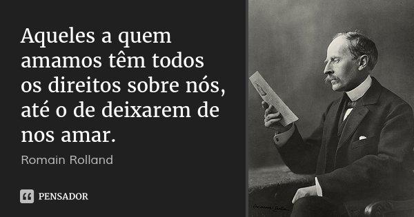 Aqueles a quem amamos têm todos os direitos sobre nós, até o de deixarem de nos amar.... Frase de Romain Rolland.
