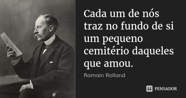Cada um de nós traz no fundo de si um pequeno cemitério daqueles que amou.... Frase de Romain Rolland.