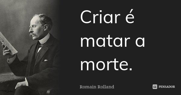 Criar é matar a morte.... Frase de Romain Rolland.