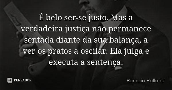 É belo ser-se justo. Mas a verdadeira justiça não permanece sentada diante da sua balança, a ver os pratos a oscilar. Ela julga e executa a sentença.... Frase de Romain Rolland.