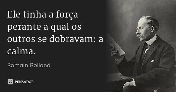 Ele tinha a força perante a qual os outros se dobravam: a calma.... Frase de Romain Rolland.