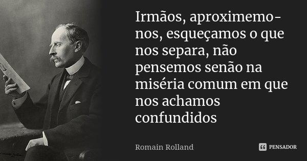 Irmãos, aproximemo-nos, esqueçamos o que nos separa, não pensemos senão na miséria comum em que nos achamos confundidos... Frase de romain rolland.