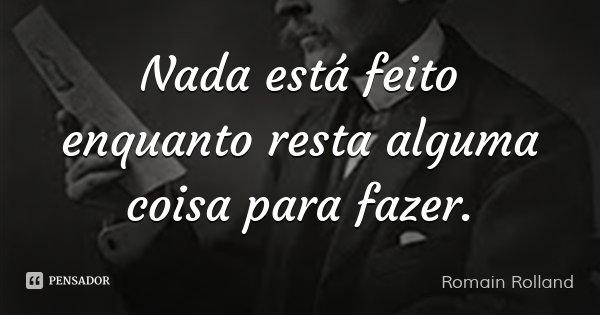 Nada está feito enquanto resta alguma coisa para fazer.... Frase de Romain Rolland.