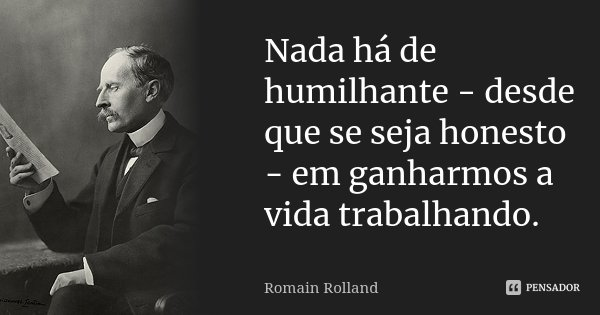 Nada há de humilhante - desde que se seja honesto - em ganharmos a vida trabalhando.... Frase de Romain Rolland.