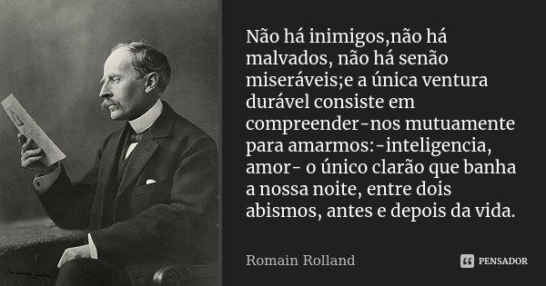 Não há inimigos,não há malvados, não há senão miseráveis;e a única ventura durável consiste em compreender-nos mutuamente para amarmos:-inteligencia, amor- o ún... Frase de romain rolland.