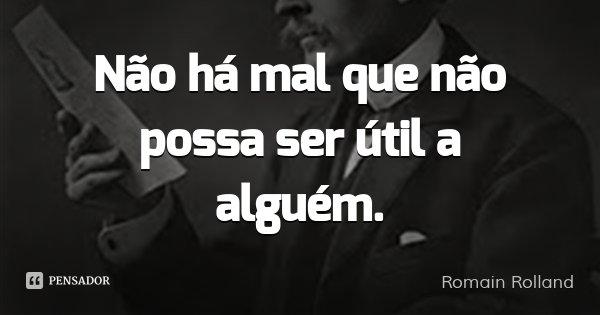 Não há mal que não possa ser útil a alguém.... Frase de Romain Rolland.