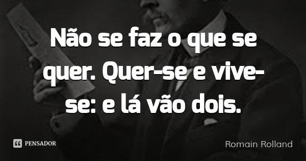 Não se faz o que se quer. Quer-se e vive-se: e lá vão dois.... Frase de Romain Rolland.