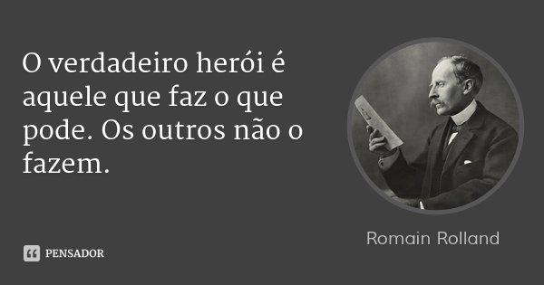 O verdadeiro herói é aquele que faz o que pode. Os outros não o fazem.... Frase de Romain Rolland.