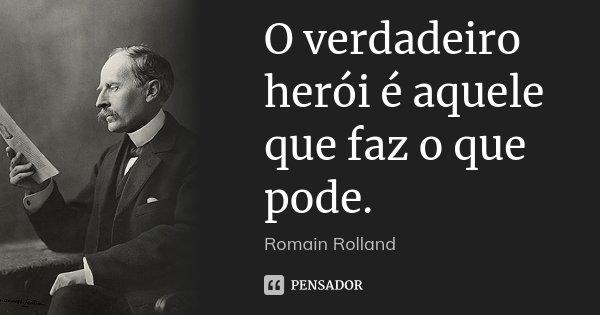 O verdadeiro herói é aquele que faz o que pode.... Frase de Romain Rolland.
